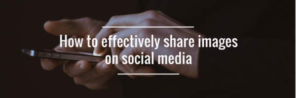 How to Effectively Share Images on Social Media