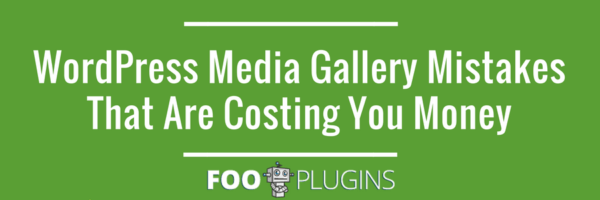 WordPress Media Gallery Mistakes that are Costing you Money