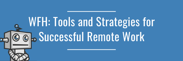 WFH: Tools, Tips and Strategies for Successful Remote Work