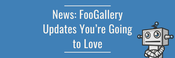 News: FooGallery Updates You're Going to Love