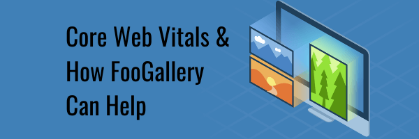 Core Web Vitals: How FooGallery Can Help Improve Your Score